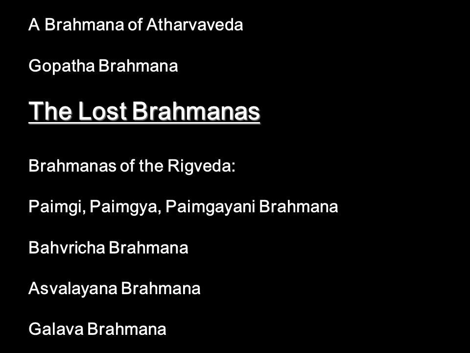 A Brahmana of Atharvaveda Gopatha Brahmana The Lost Brahmanas Brahmanas of the Rigveda: Paimgi, Paimgya, Paimgayani Brahmana Bahvricha Brahmana Asvala