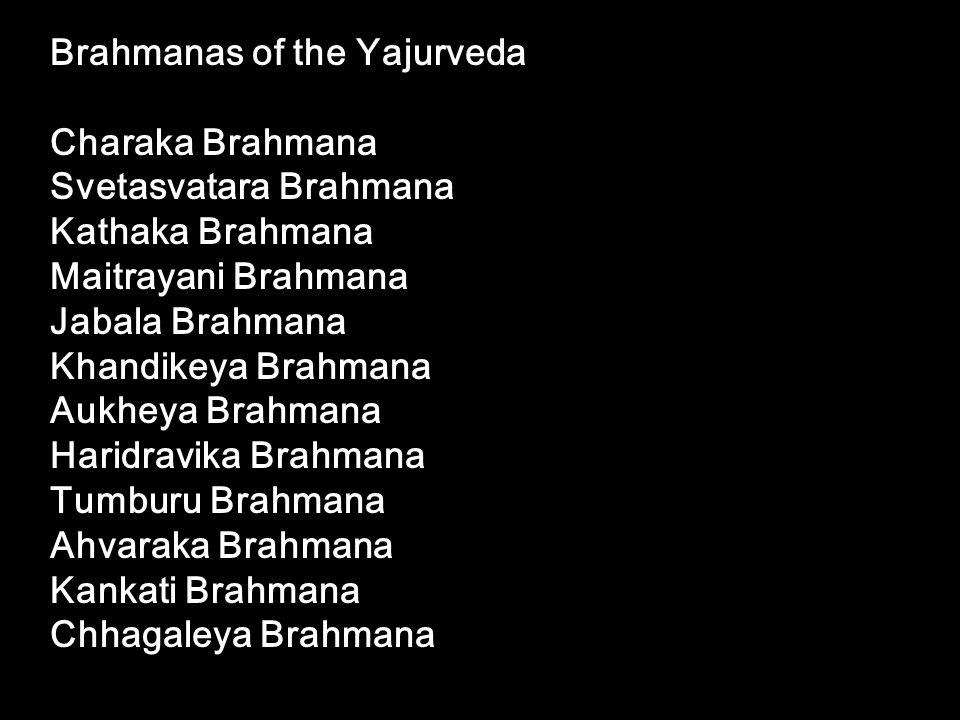 Brahmanas of the Yajurveda Charaka Brahmana Svetasvatara Brahmana Kathaka Brahmana Maitrayani Brahmana Jabala Brahmana Khandikeya Brahmana Aukheya Bra