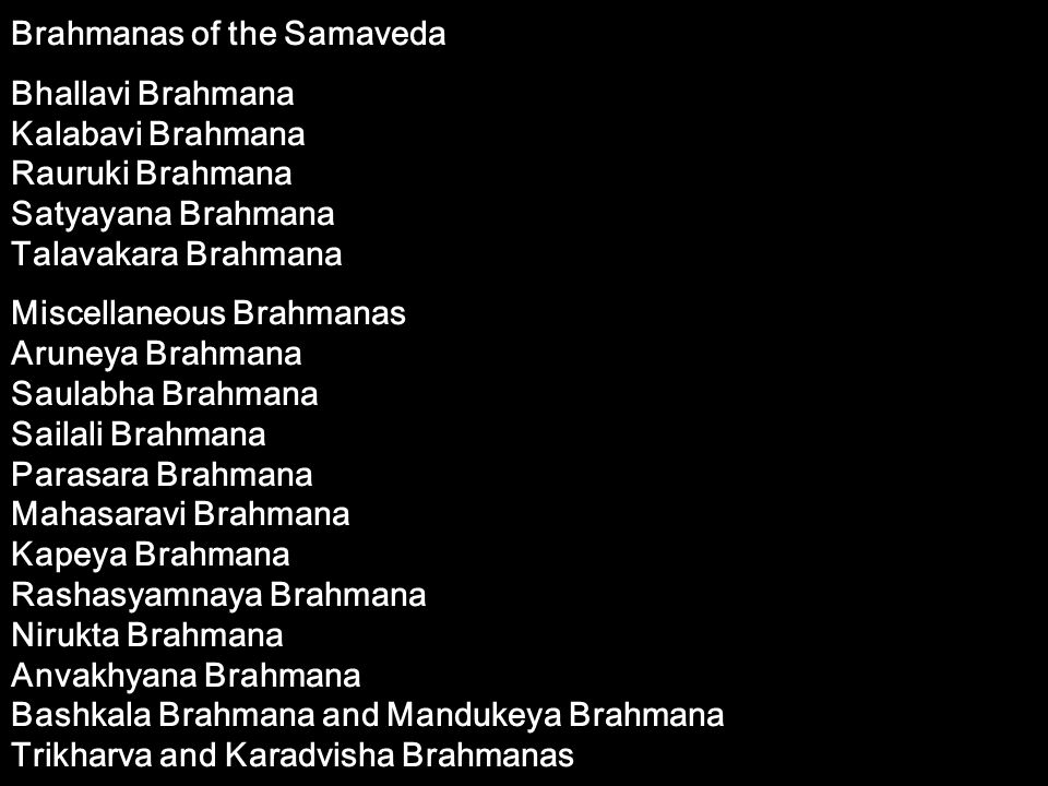 Brahmanas of the Samaveda Bhallavi Brahmana Kalabavi Brahmana Rauruki Brahmana Satyayana Brahmana Talavakara Brahmana Miscellaneous Brahmanas Aruneya
