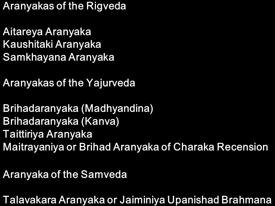 Aranyakas of the Rigveda Aitareya Aranyaka Kaushitaki Aranyaka Samkhayana Aranyaka Aranyakas of the Yajurveda Brihadaranyaka (Madhyandina) Brihadarany