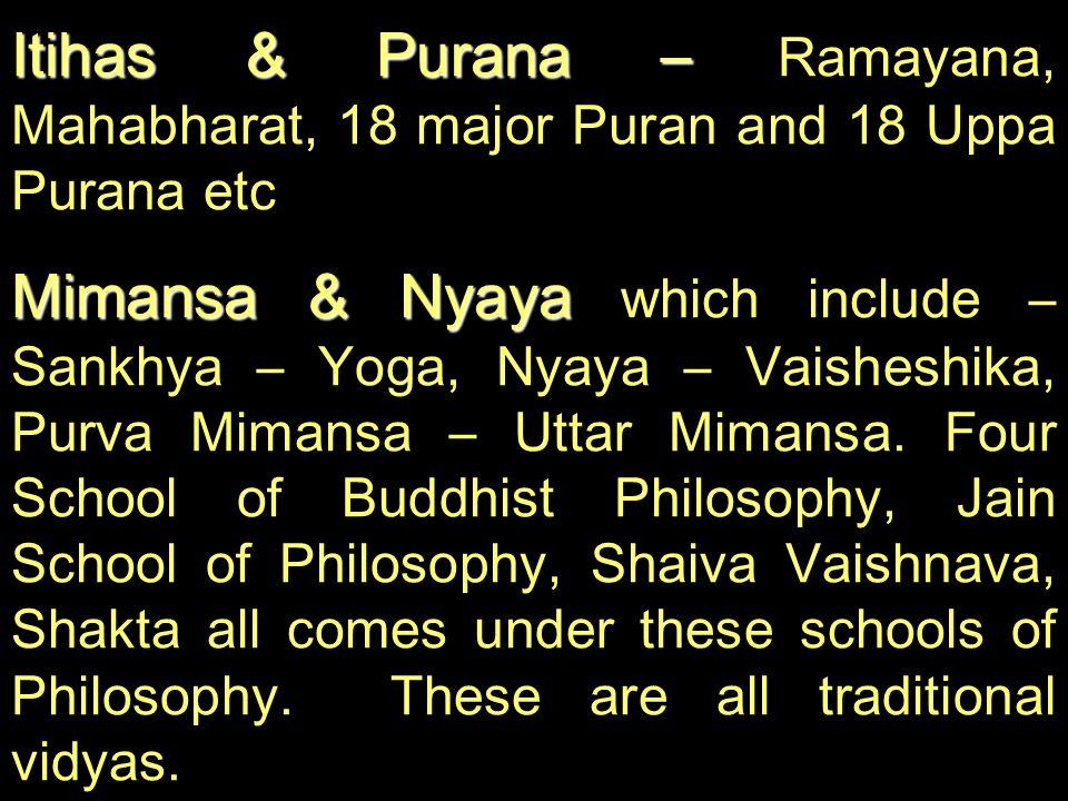 Itihas & Purana – Itihas & Purana – Ramayana, Mahabharat, 18 major Puran and 18 Uppa Purana etc Mimansa & Nyaya Mimansa & Nyaya which include – Sankhy