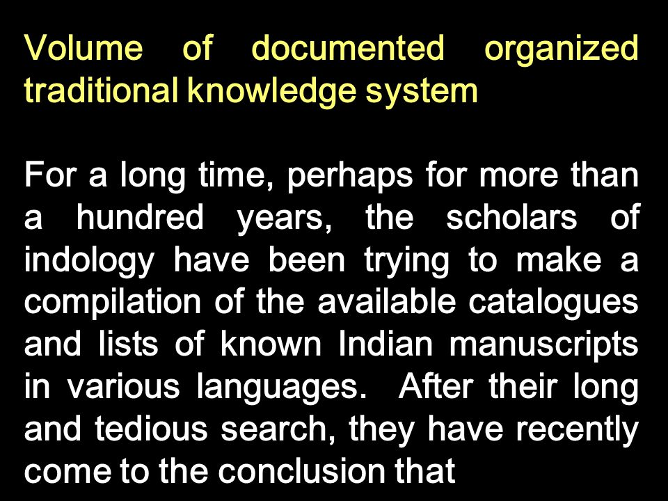 Volume of documented organized traditional knowledge system For a long time, perhaps for more than a hundred years, the scholars of indology have been