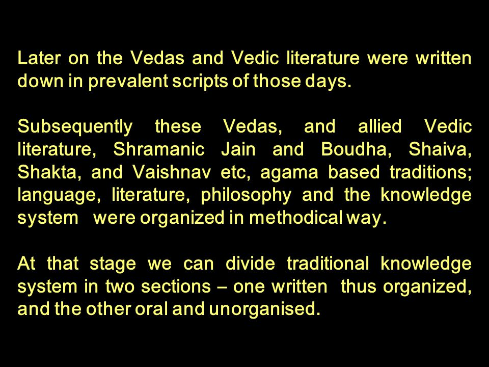 Later on the Vedas and Vedic literature were written down in prevalent scripts of those days. Subsequently these Vedas, and allied Vedic literature, S