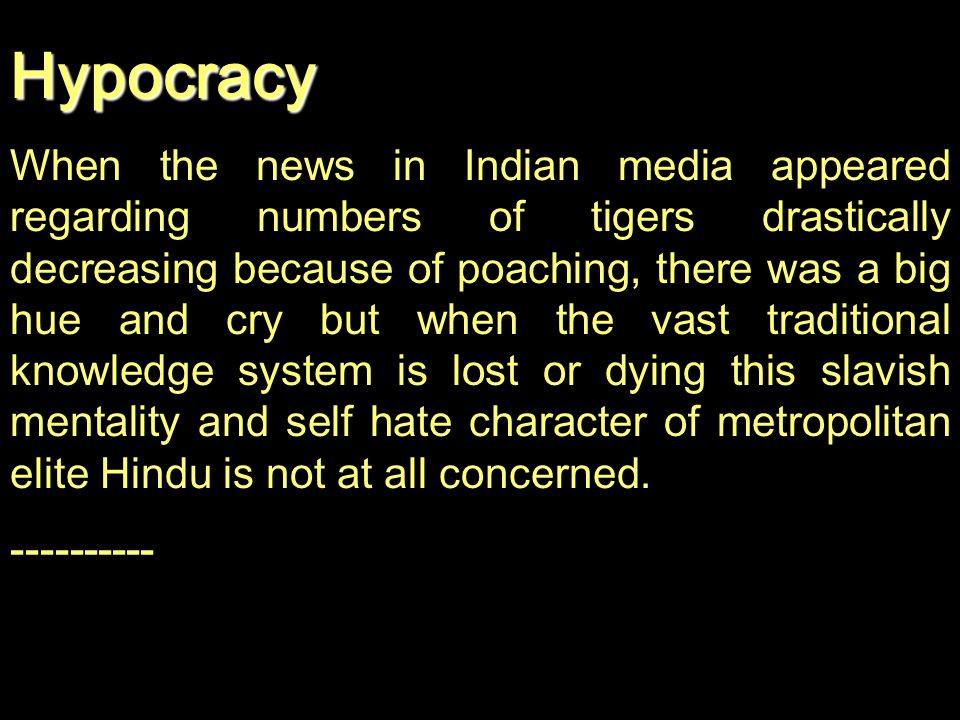 Hypocracy When the news in Indian media appeared regarding numbers of tigers drastically decreasing because of poaching, there was a big hue and cry b