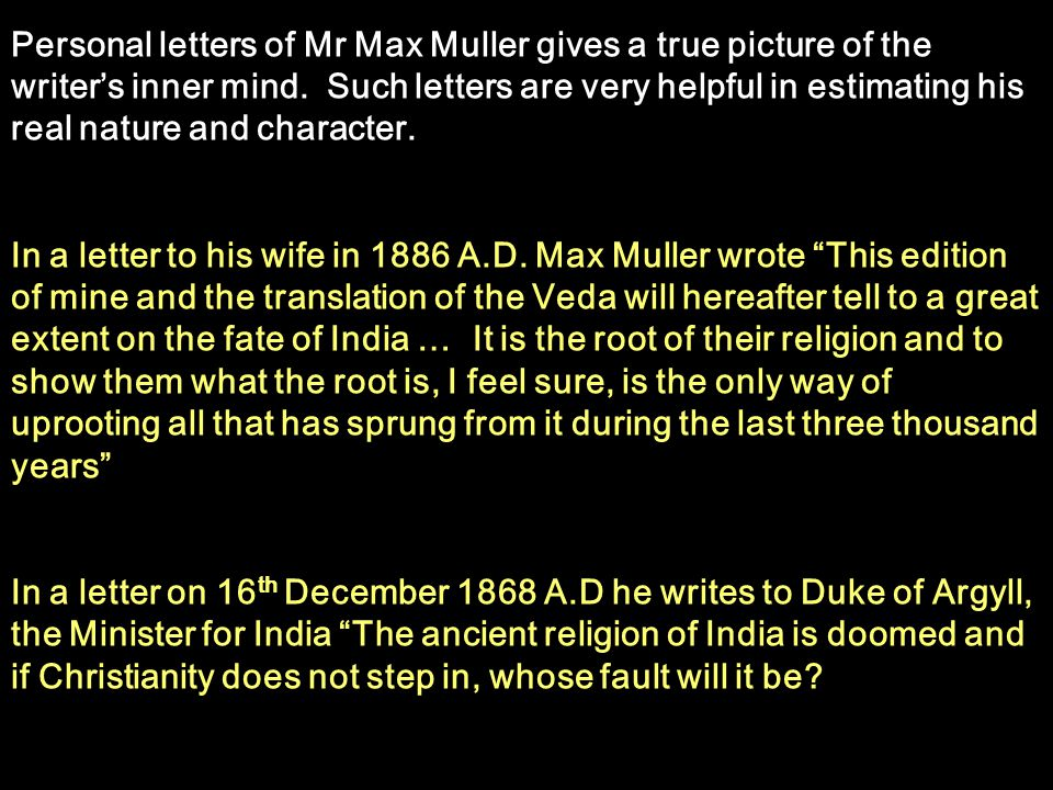 Personal letters of Mr Max Muller gives a true picture of the writers inner mind. Such letters are very helpful in estimating his real nature and char