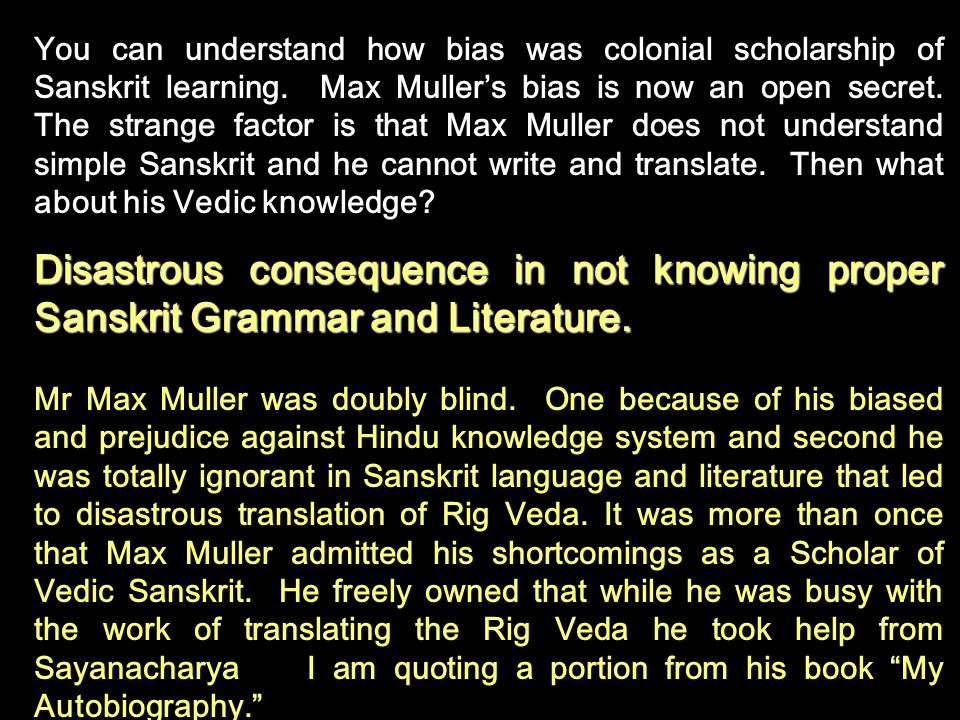 You can understand how bias was colonial scholarship of Sanskrit learning. Max Mullers bias is now an open secret. The strange factor is that Max Mull