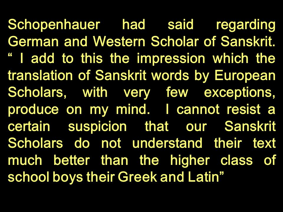 Schopenhauer had said regarding German and Western Scholar of Sanskrit. I add to this the impression which the translation of Sanskrit words by Europe
