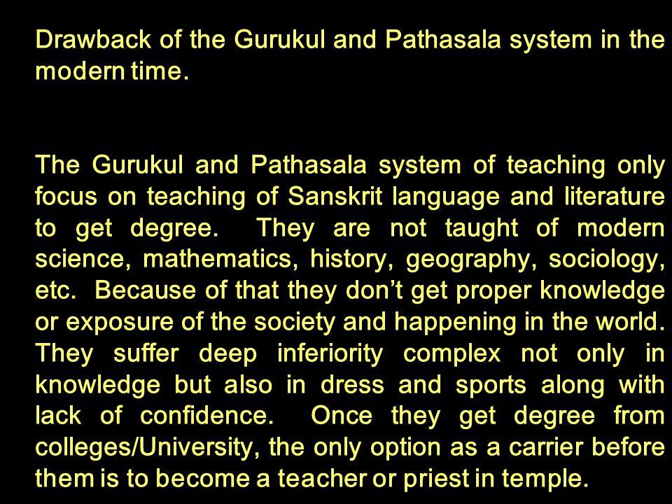 Drawback of the Gurukul and Pathasala system in the modern time. The Gurukul and Pathasala system of teaching only focus on teaching of Sanskrit langu