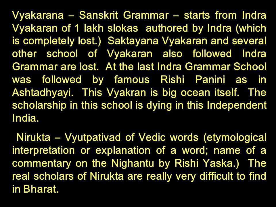 Vyakarana – Sanskrit Grammar – starts from Indra Vyakaran of 1 lakh slokas authored by Indra (which is completely lost.) Saktayana Vyakaran and severa