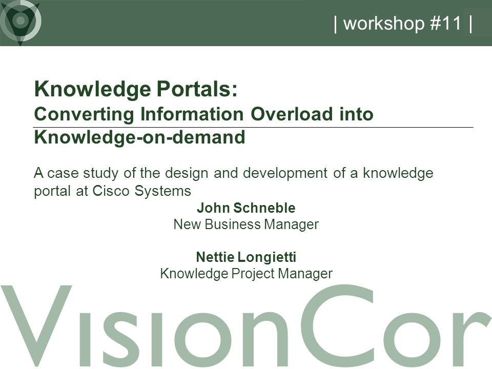 | workshop #11 | Knowledge Portals: Converting Information Overload into Knowledge-on-demand A case study of the design and development of a knowledge portal at Cisco Systems John Schneble New Business Manager Nettie Longietti Knowledge Project Manager VisionCor