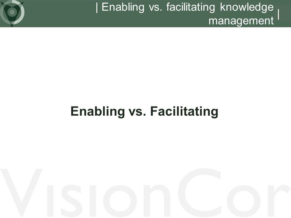 | Enabling vs. facilitating knowledge management Enabling vs. Facilitating |