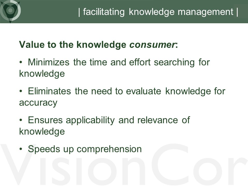 VisionCor | facilitating knowledge management Value to the knowledge consumer: Minimizes the time and effort searching for knowledge Eliminates the need to evaluate knowledge for accuracy Ensures applicability and relevance of knowledge Speeds up comprehension |