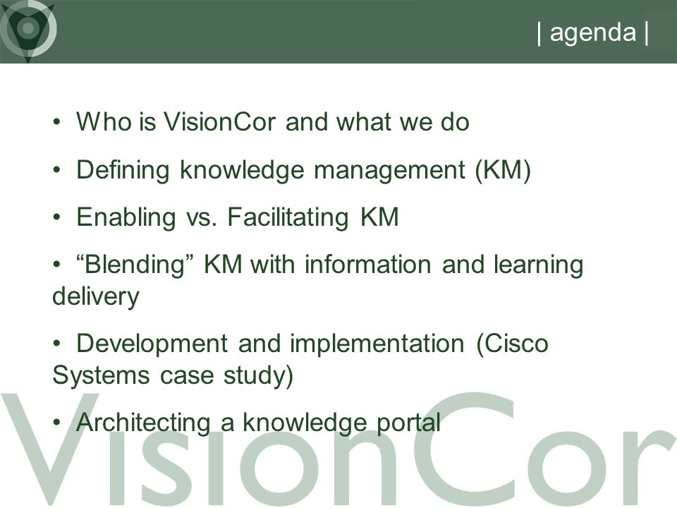 | agenda Who is VisionCor and what we do Defining knowledge management (KM) Enabling vs.