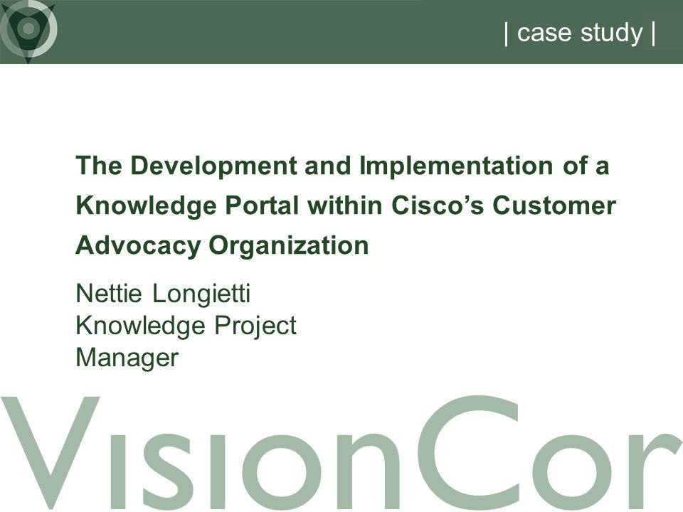 VisionCor | case study | Nettie Longietti Knowledge Project Manager The Development and Implementation of a Knowledge Portal within Ciscos Customer Advocacy Organization
