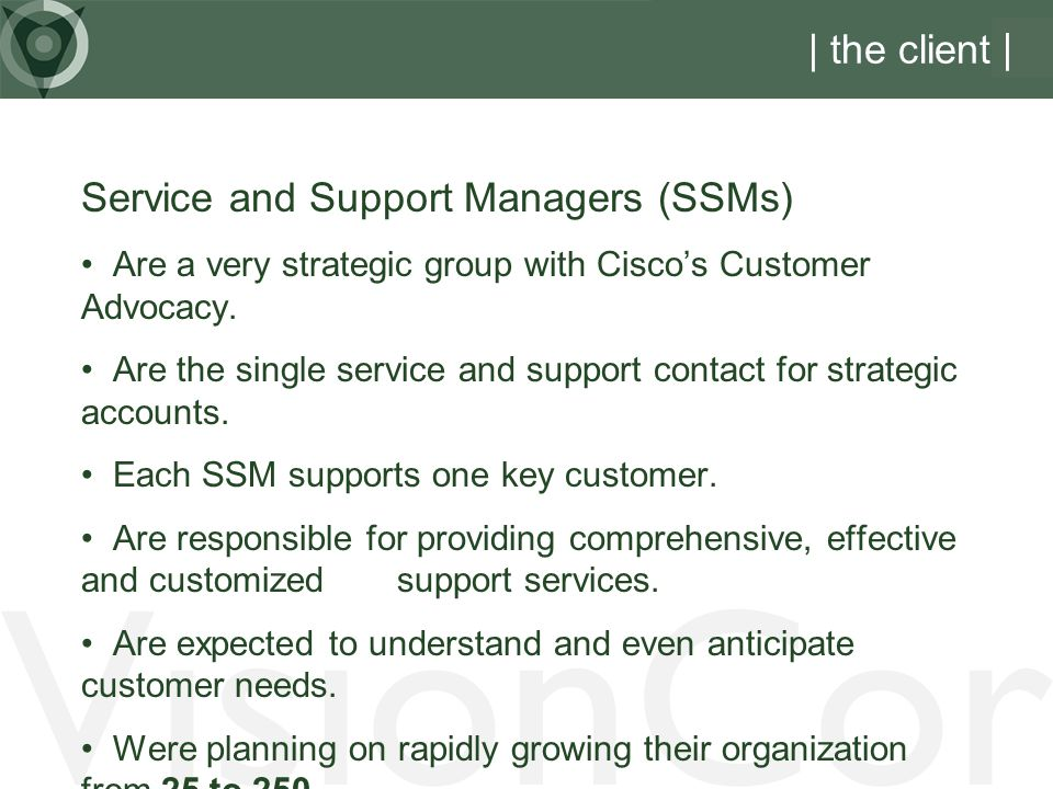 VisionCor | the client Service and Support Managers (SSMs) Are a very strategic group with Ciscos Customer Advocacy.
