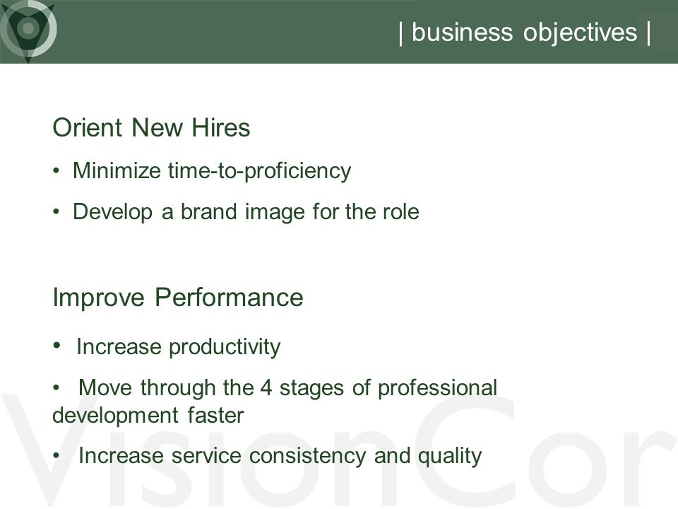 VisionCor | business objectives Orient New Hires Minimize time-to-proficiency Develop a brand image for the role Improve Performance Increase productivity Move through the 4 stages of professional development faster Increase service consistency and quality |