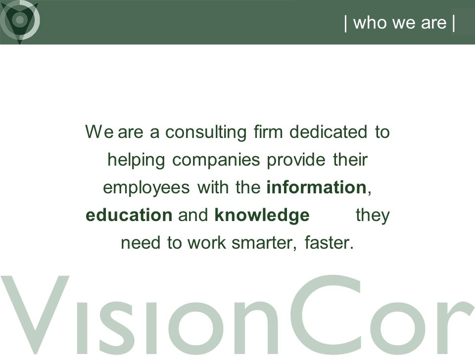VisionCor | who we are We are a consulting firm dedicated to helping companies provide their employees with the information, education and knowledge they need to work smarter, faster.