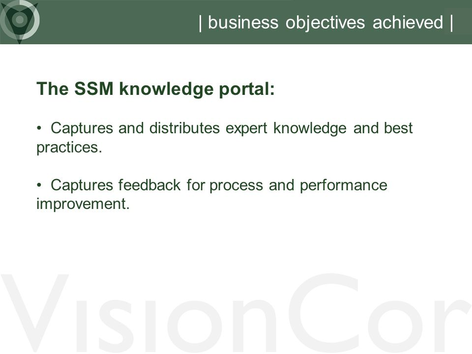 VisionCor | business objectives achieved | The SSM knowledge portal: Captures and distributes expert knowledge and best practices.