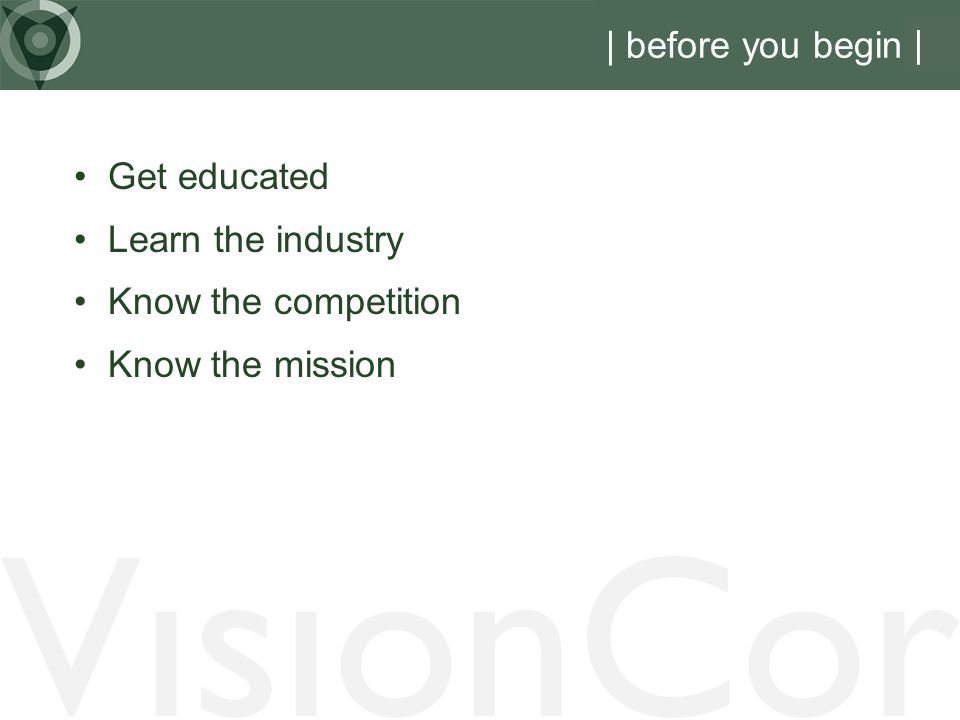 VisionCor | before you begin | Get educated Learn the industry Know the competition Know the mission