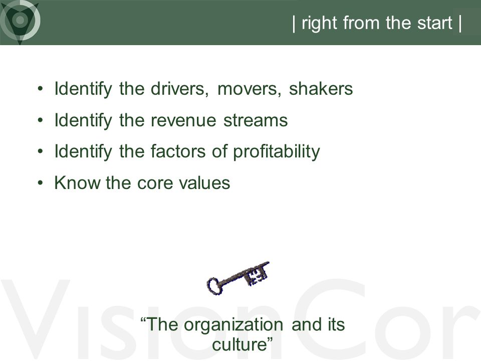 VisionCor | right from the start | Identify the drivers, movers, shakers Identify the revenue streams Identify the factors of profitability Know the core values The organization and its culture