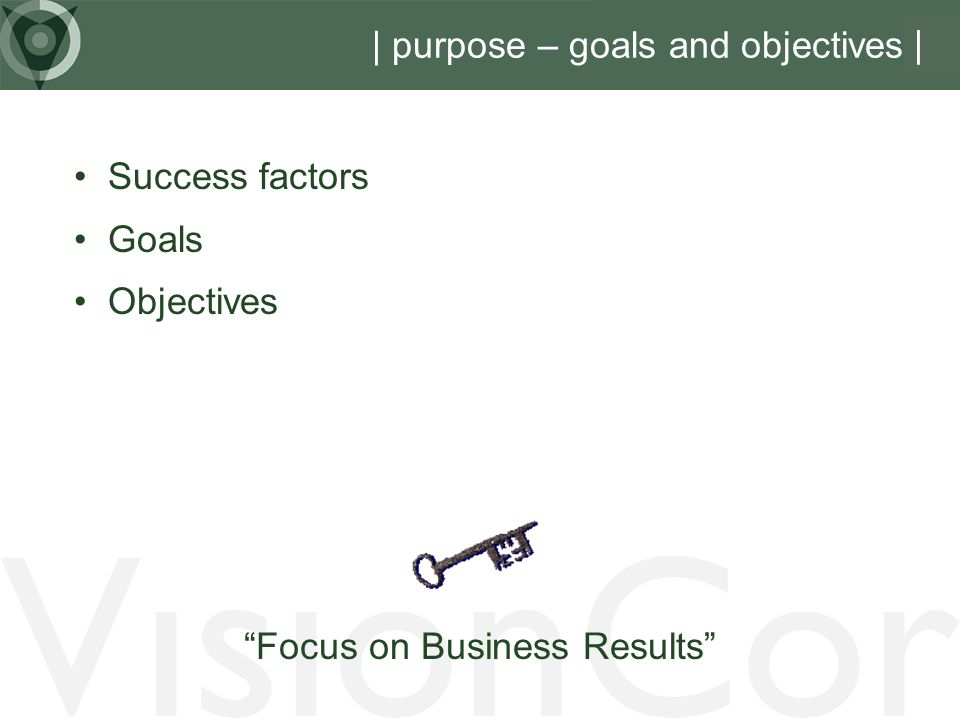 VisionCor | purpose – goals and objectives | Success factors Goals Objectives Focus on Business Results