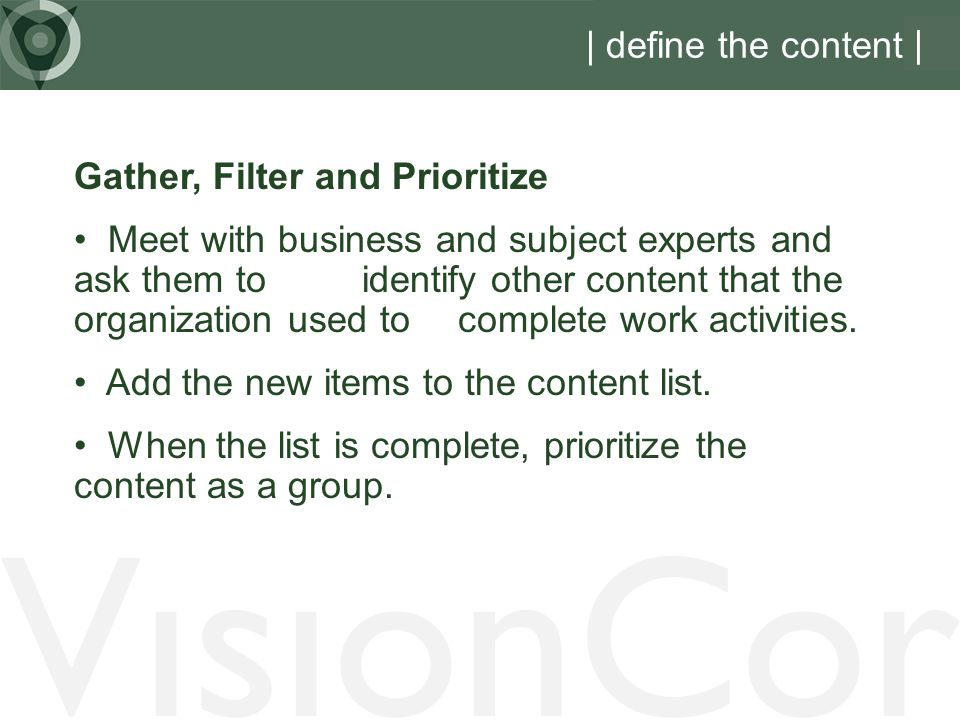 VisionCor | define the content | Gather, Filter and Prioritize Meet with business and subject experts and ask them to identify other content that the organization used to complete work activities.