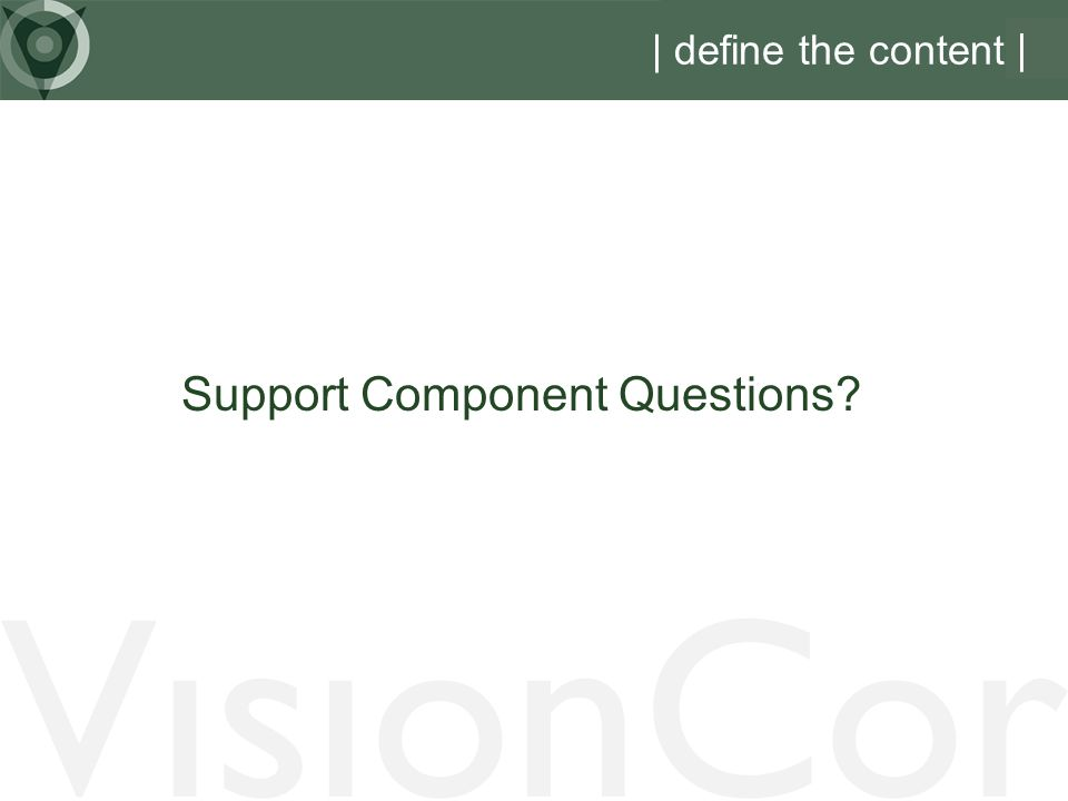 VisionCor | define the content | Support Component Questions?