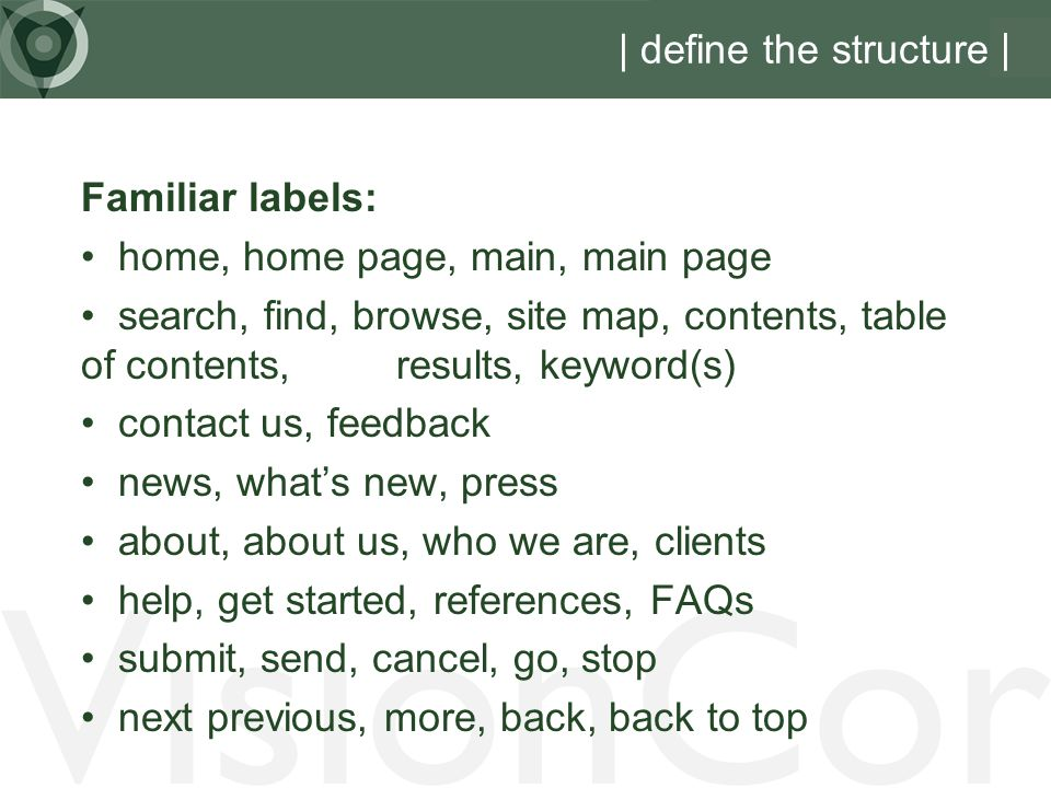 VisionCor | define the structure | Familiar labels: home, home page, main, main page search, find, browse, site map, contents, table of contents, results, keyword(s) contact us, feedback news, whats new, press about, about us, who we are, clients help, get started, references, FAQs submit, send, cancel, go, stop next previous, more, back, back to top