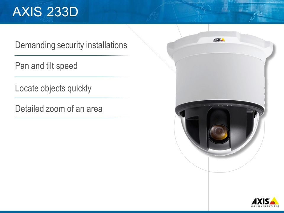 AXIS 233D Demanding security installations Pan and tilt speed Locate objects quickly Detailed zoom of an area