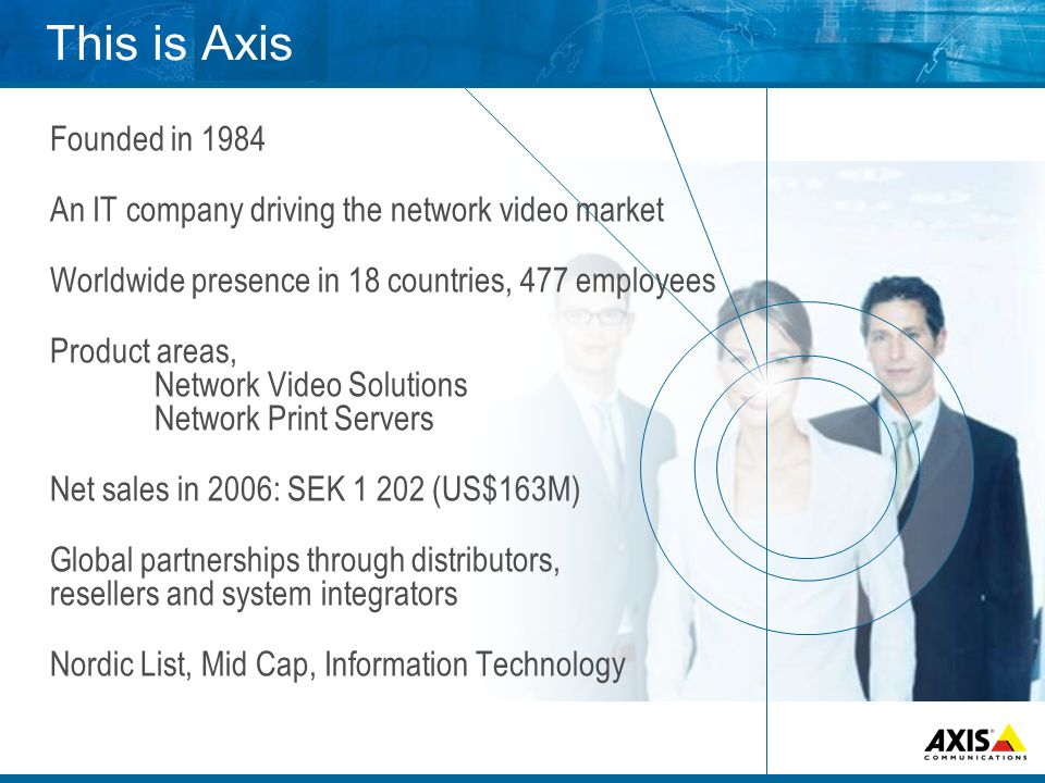 This is Axis Founded in 1984 An IT company driving the network video market Worldwide presence in 18 countries, 477 employees Product areas, Network Video Solutions Network Print Servers Net sales in 2006: SEK 1 202 (US$163M) Global partnerships through distributors, resellers and system integrators Nordic List, Mid Cap, Information Technology