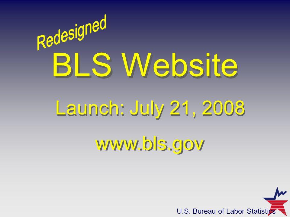 www.bls.gov Launch: July 21, 2008 BLS Website Launch: July 21, 2008 www.bls.gov U.S. Bureau of Labor Statistics
