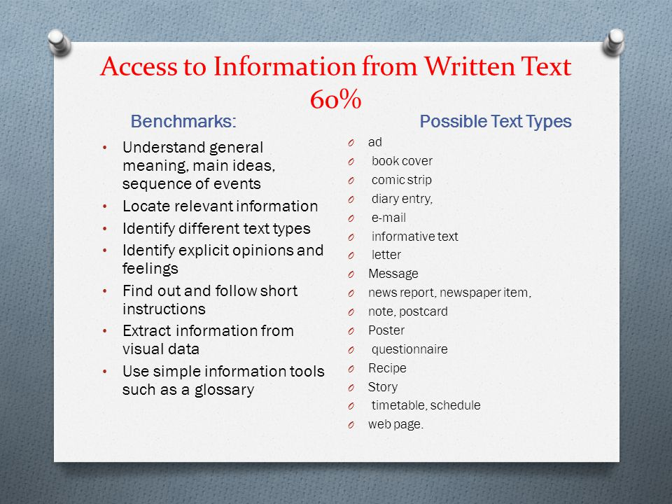 Access to Information from Written Text 60% Benchmarks: Possible Text Types Understand general meaning, main ideas, sequence of events Locate relevant
