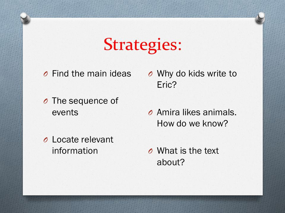 Strategies: O Find the main ideas O The sequence of events O Locate relevant information O Why do kids write to Eric? O Amira likes animals. How do we