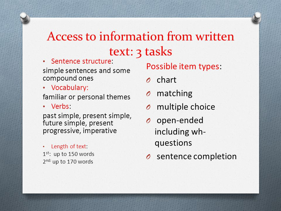 Access to information from written text: 3 tasks Sentence structure: simple sentences and some compound ones Vocabulary: familiar or personal themes V