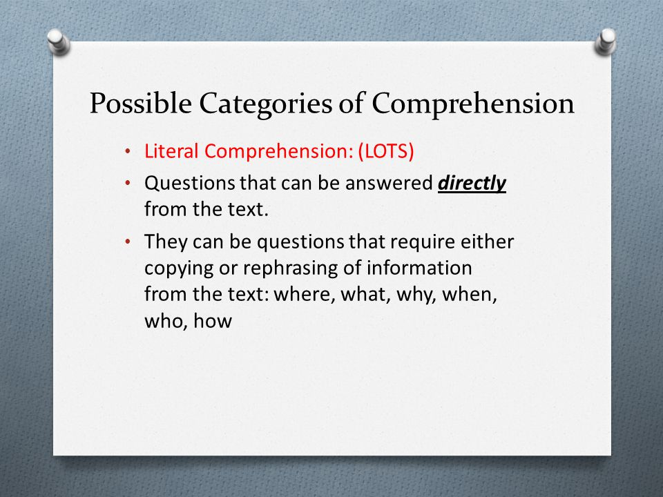Possible Categories of Comprehension Literal Comprehension: (LOTS) Questions that can be answered directly from the text. They can be questions that r
