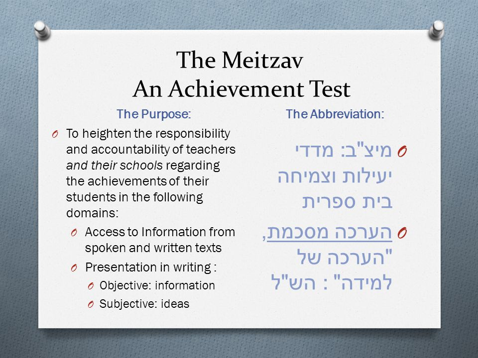The Meitzav An Achievement Test The Purpose: The Abbreviation: O To heighten the responsibility and accountability of teachers and their schools regar