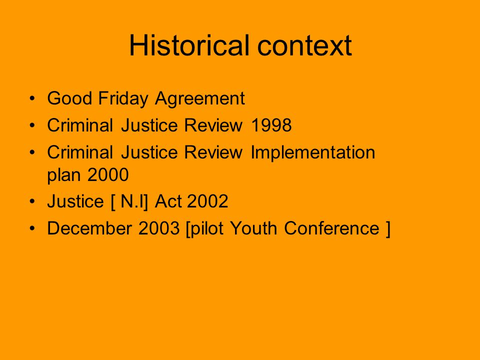 Historical context Good Friday Agreement Criminal Justice Review 1998 Criminal Justice Review Implementation plan 2000 Justice [ N.I] Act 2002 December 2003 [pilot Youth Conference ]