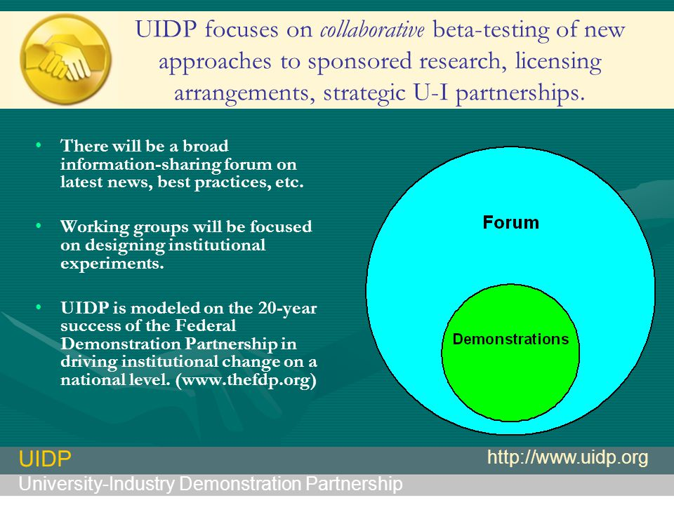 UIDP University-Industry Demonstration Partnership http://www.uidp.org UIDP focuses on collaborative beta-testing of new approaches to sponsored research, licensing arrangements, strategic U-I partnerships.