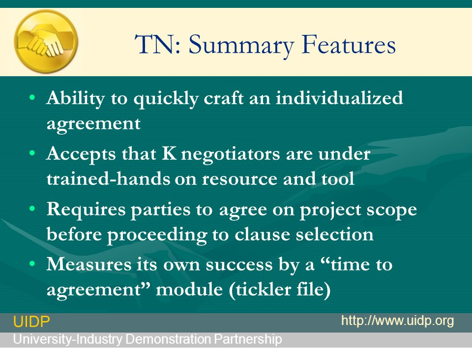 UIDP University-Industry Demonstration Partnership http://www.uidp.org TN: Summary Features Ability to quickly craft an individualized agreement Accepts that K negotiators are under trained-hands on resource and tool Requires parties to agree on project scope before proceeding to clause selection Measures its own success by a time to agreement module (tickler file)