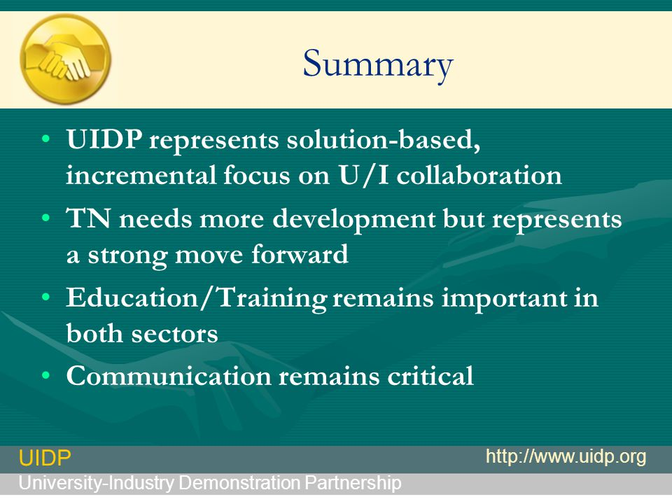 UIDP University-Industry Demonstration Partnership http://www.uidp.org Summary UIDP represents solution-based, incremental focus on U/I collaboration TN needs more development but represents a strong move forward Education/Training remains important in both sectors Communication remains critical