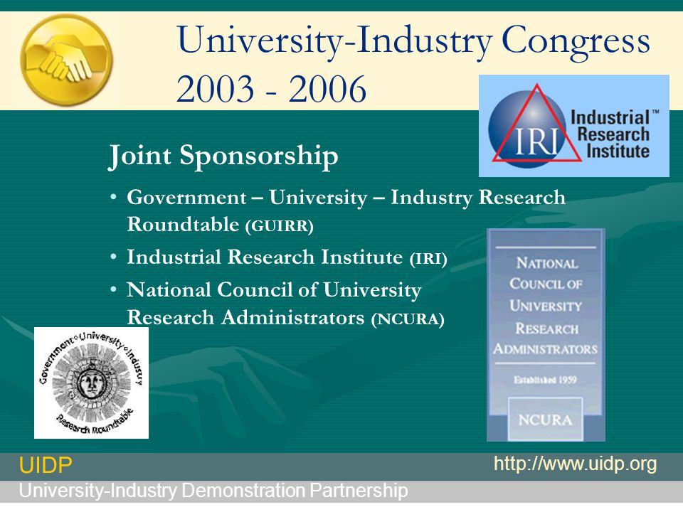 UIDP University-Industry Demonstration Partnership http://www.uidp.org University-Industry Congress 2003 - 2006 Joint Sponsorship Government – University – Industry Research Roundtable (GUIRR) Industrial Research Institute (IRI) National Council of University Research Administrators (NCURA)