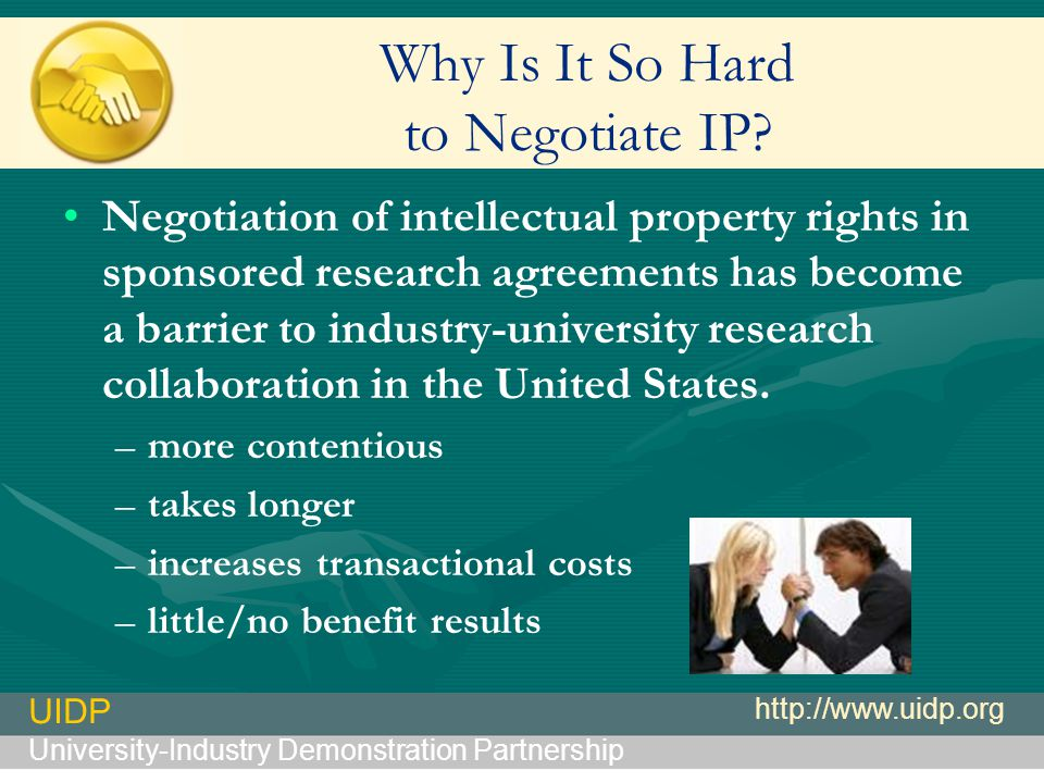 UIDP University-Industry Demonstration Partnership http://www.uidp.org Why Is It So Hard to Negotiate IP.