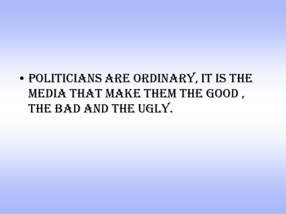 politicians are ordinary, it is the media that make them the good, the bad and the ugly.