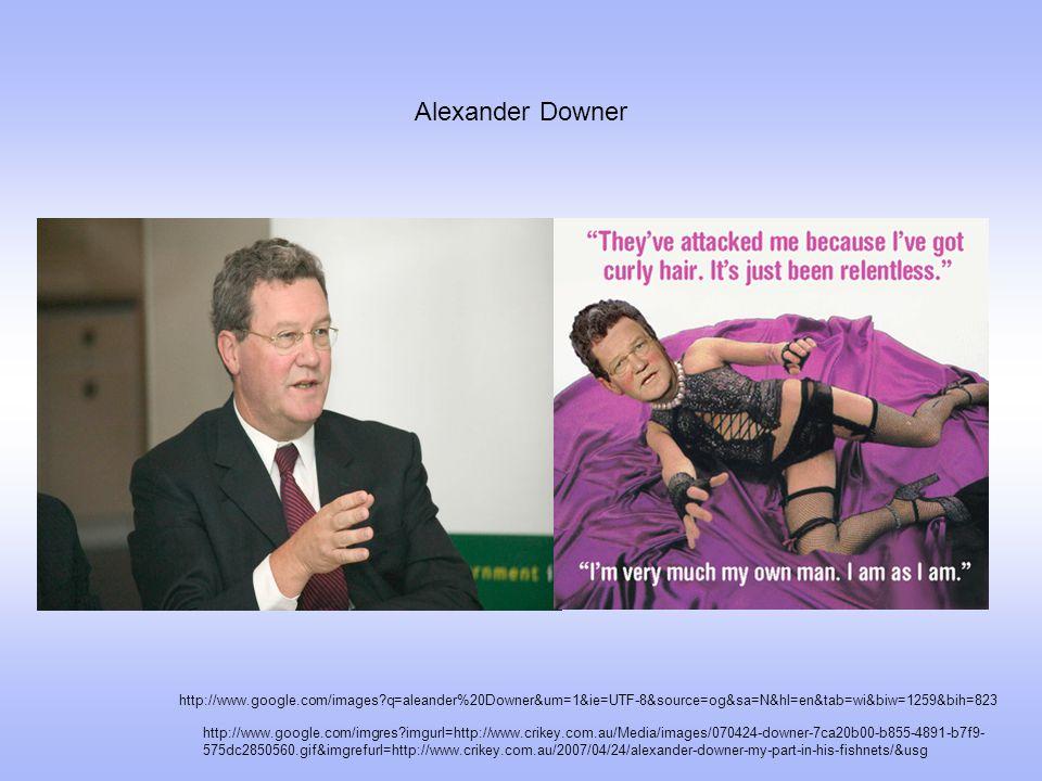 Alexander Downer http://www.google.com/images q=aleander%20Downer&um=1&ie=UTF-8&source=og&sa=N&hl=en&tab=wi&biw=1259&bih=823 http://www.google.com/imgres imgurl=http://www.crikey.com.au/Media/images/070424-downer-7ca20b00-b855-4891-b7f9- 575dc2850560.gif&imgrefurl=http://www.crikey.com.au/2007/04/24/alexander-downer-my-part-in-his-fishnets/&usg