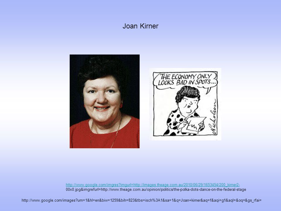 Joan Kirner http://www.google.com/images um=1&hl=en&biw=1259&bih=823&tbs=isch%3A1&sa=1&q=Joan+kirner&aq=f&aqi=g1&aql=&oq=&gs_rfai= http://www.google.com/imgres imgurl=http://images.theage.com.au/2010/06/29/1653454/200_kirner2- http://www.google.com/imgres imgurl=http://images.theage.com.au/2010/06/29/1653454/200_kirner2- 00x0.jpg&imgrefurl=http://www.theage.com.au/opinion/politics/the-polka-dots-dance-on-the-federal-stage