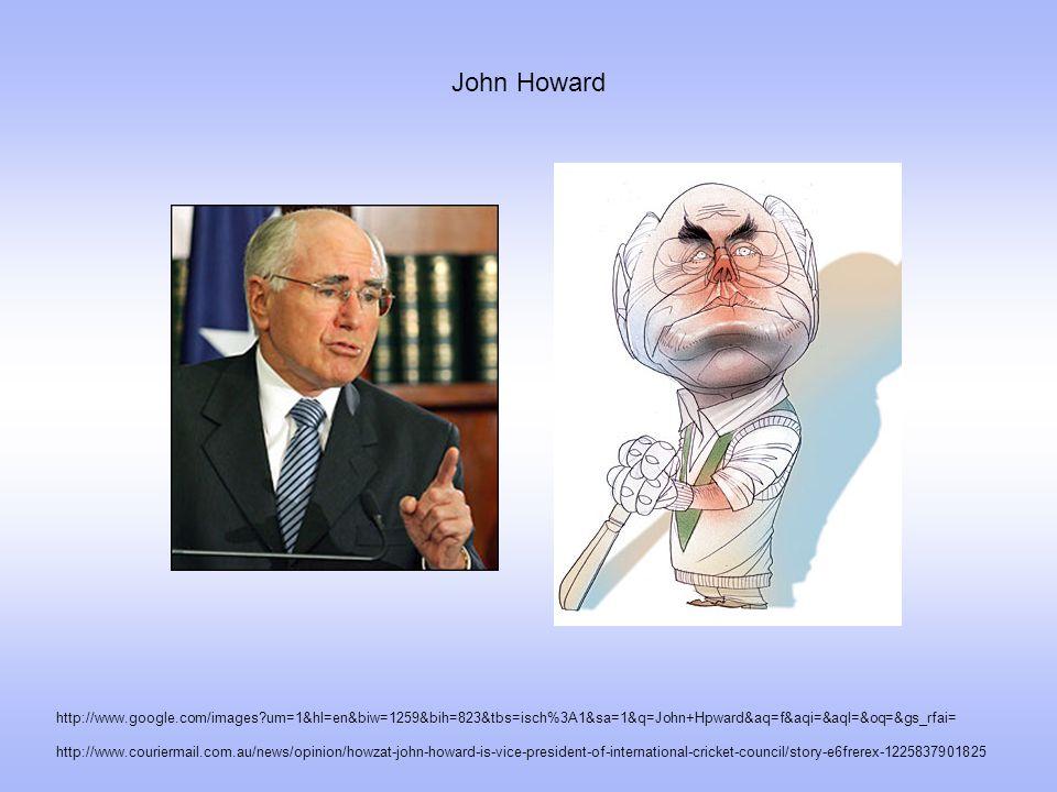 John Howard http://www.couriermail.com.au/news/opinion/howzat-john-howard-is-vice-president-of-international-cricket-council/story-e6frerex-1225837901825 http://www.google.com/images um=1&hl=en&biw=1259&bih=823&tbs=isch%3A1&sa=1&q=John+Hpward&aq=f&aqi=&aql=&oq=&gs_rfai=