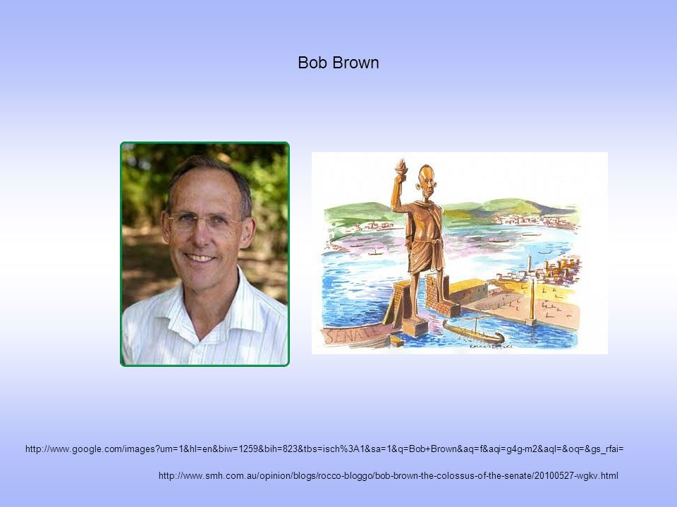 Bob Brown http://www.smh.com.au/opinion/blogs/rocco-bloggo/bob-brown-the-colossus-of-the-senate/20100527-wgkv.html http://www.google.com/images?um=1&h