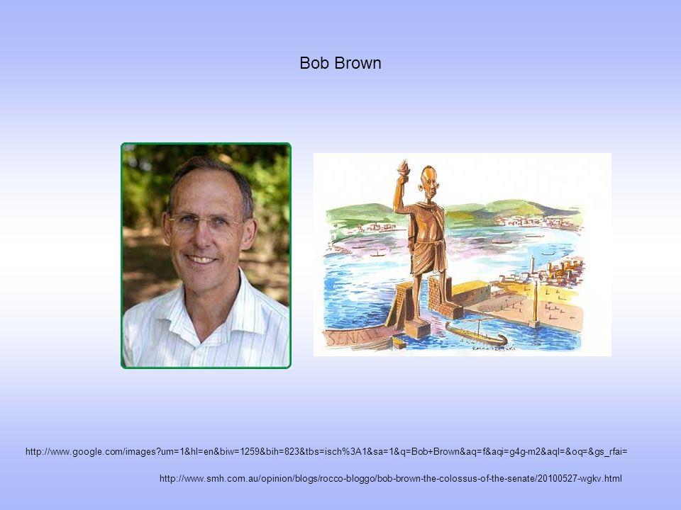Bob Brown http://www.smh.com.au/opinion/blogs/rocco-bloggo/bob-brown-the-colossus-of-the-senate/20100527-wgkv.html http://www.google.com/images um=1&hl=en&biw=1259&bih=823&tbs=isch%3A1&sa=1&q=Bob+Brown&aq=f&aqi=g4g-m2&aql=&oq=&gs_rfai=