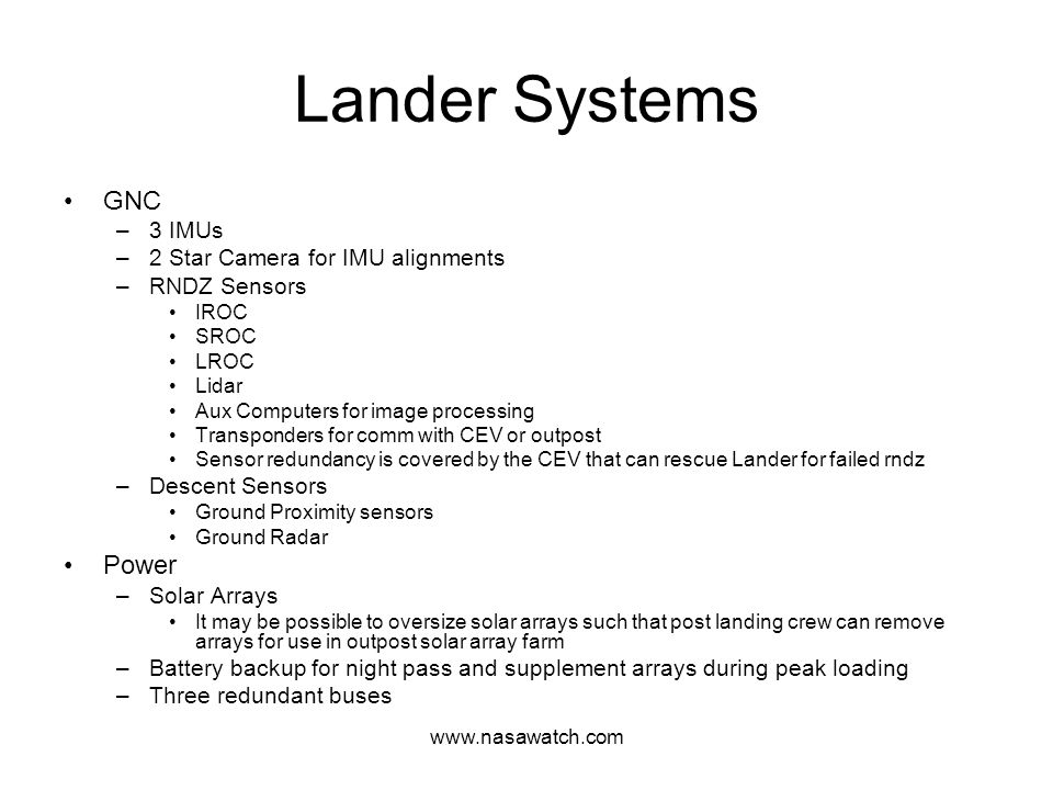 www.nasawatch.com Lander Systems GNC –3 IMUs –2 Star Camera for IMU alignments –RNDZ Sensors IROC SROC LROC Lidar Aux Computers for image processing Transponders for comm with CEV or outpost Sensor redundancy is covered by the CEV that can rescue Lander for failed rndz –Descent Sensors Ground Proximity sensors Ground Radar Power –Solar Arrays It may be possible to oversize solar arrays such that post landing crew can remove arrays for use in outpost solar array farm –Battery backup for night pass and supplement arrays during peak loading –Three redundant buses