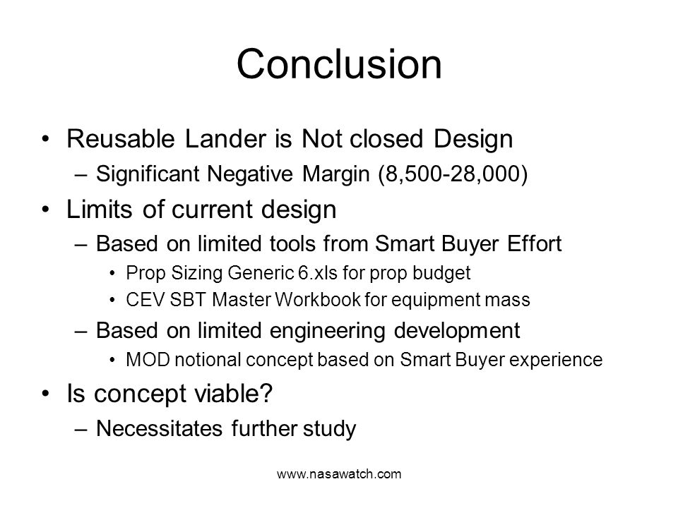 www.nasawatch.com Conclusion Reusable Lander is Not closed Design –Significant Negative Margin (8,500-28,000) Limits of current design –Based on limited tools from Smart Buyer Effort Prop Sizing Generic 6.xls for prop budget CEV SBT Master Workbook for equipment mass –Based on limited engineering development MOD notional concept based on Smart Buyer experience Is concept viable.
